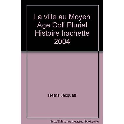 La ville au Moyen Age Coll Pluriel Histoire hachette 2004