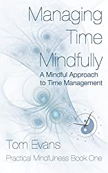 Managing Time Mindfully: A Mindful Approach to Time Management (Practical Mindfulness Book 1)