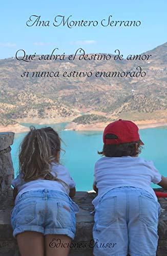 Qué sabrá el destino de amor si nunca estuvo enamorado por Ana  Montero Serrano