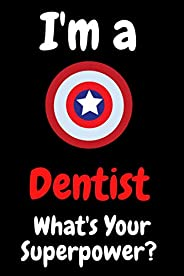 I'm A Dentist What's Your Superpower: 100 Pages Blank Lined Notebook Inspirational And Motivational Jo