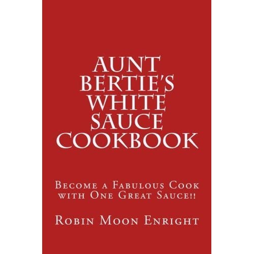 Aunt Bertie's White Sauce Cookbook: Become a Fabulous Cook with One Great Sauce!! by Robin Moon Enright (2015-04-21)
