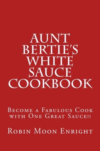 Aunt Bertie's White Sauce Cookbook: Become a Fabulous Cook with One Great Sauce!! by Robin Moon Enright (2015-04-21) par Robin Moon Enright