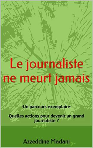 Couverture du livre Le journaliste ne meurt jamais: -Un parcours exemplaire-  Quelles actions pour devenir un grand journaliste ?