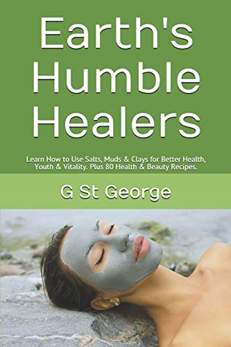 Earth's Humble Healers: Learn How to Use Salts, Muds & Clays for Better Health, Youth & Vitality. Plus 80 Health & Beauty Recipes. (Mineral Healing, Band 1) (Body Wrap Clay)