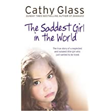 Saddest Girl in the World: The True Story of a Neglected and Isolated Little Girl Who Just Wanted to Be Loved by Cathy Glass (2009-04-01)