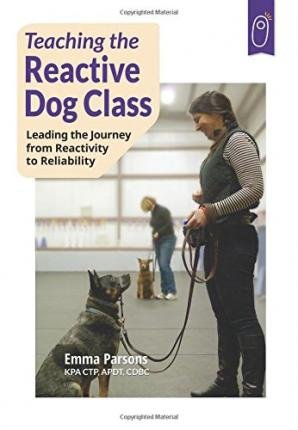 [(Teaching the Reactive Dog Class: Leading the Journey from Reactivity to the Reliability)] [Author: Emma Parsons] published on (February, 2014)