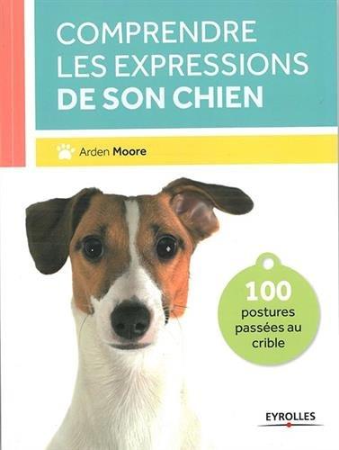 Comprendre les expressions de son chien: 100 postures passées au crible.