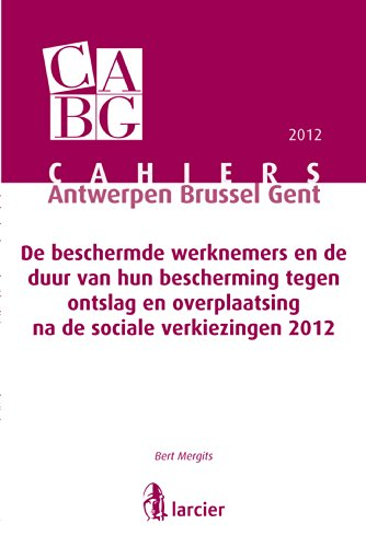 De beschermde werknemers en de duur van hun bescherming tegen ontslag en overplaatsing na de sociale verkiezingen 2012 (Cahiers Antwerpen Brussel Gent (doctrinereeks CABG)) (Dutch Edition) por Bert Mergits