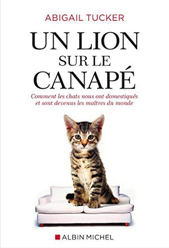 Un lion sur le canapé: Comment les chats nous ont domestiqués et sont devenus les maîtres du monde par Abigail Tucker
