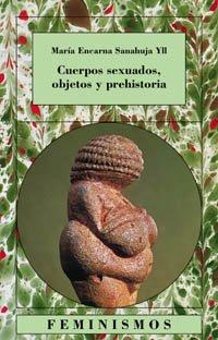 Cuerpos sexuados, objetos y prehistoria (Feminismos) por María Encarna Sanahuja Yll