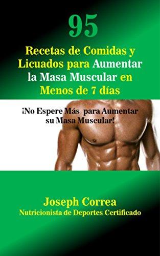 95 Recetas de Comidas y Licuados para Aumentar la Masa Muscular en Menos de 7 días: ¡No Espere Más  para Aumentar su Masa Muscular! por Joseph Correa (Nutricionista de Deportes  Certificado)