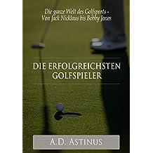 Die neun erfolgreichsten Golfspieler der Sportgeschichte: Die ganze Welt des Golfsports - Von Jack Nicklaus bis Bobby Jones