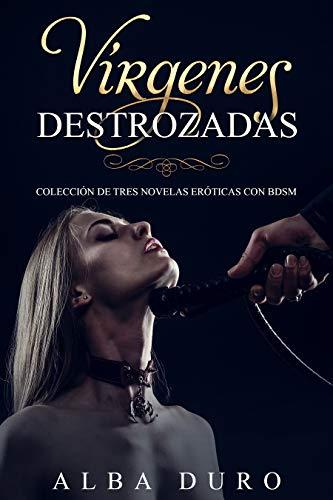 Vírgenes Destrozadas: Colección de Tres Novelas Eróticas con BDSM (Colección de BDSM, Erótica y Romance)