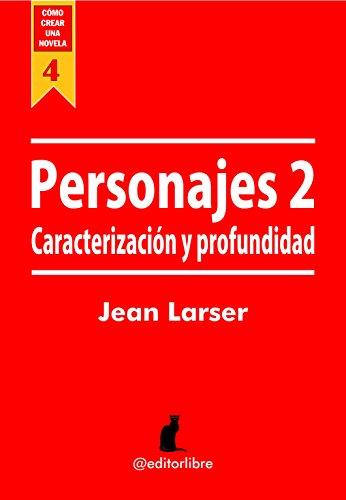 Cómo crear una novela. Personajes 2: Caracterización y Profundidad para los personajes de una novela por Jean Larser