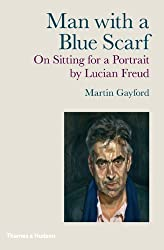 Man with a Blue Scarf: On Sitting for a Portrait by Lucian Freud by Martin Gayford (2010-10-15)