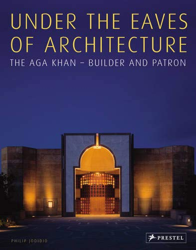 Under the Eaves of Architecture: The Aga Khan: Builder and Patron -