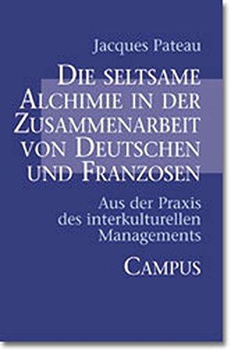 Die seltsame Alchimie in der Zusammenarbeit von Deutschen und Franzosen: Aus der Praxis des interkulturellen Managements