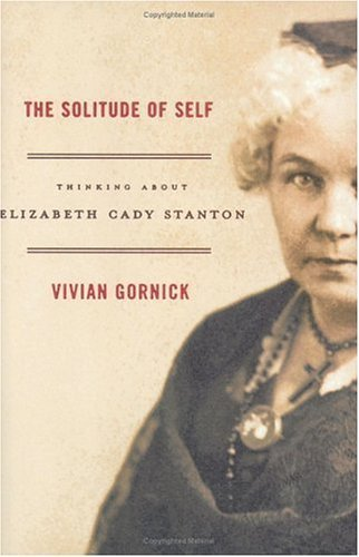 The Solitude of Self: Thinking About Elizabeth Cady Stanton 1st edition by Gornick, Vivian (2005) Hardcover
