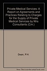 Private Medical Services: A Report on Agreements and Practices Relating to Charges for the Supply of Private Medical Services by Nhs Consultants (Cm.)