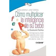 Cómo multiplicar la inteligencia de su bebé : consiga que su bebé aprenda a leer, sepa matemáticas, hable otro idioma, nade, etc (Best Book)