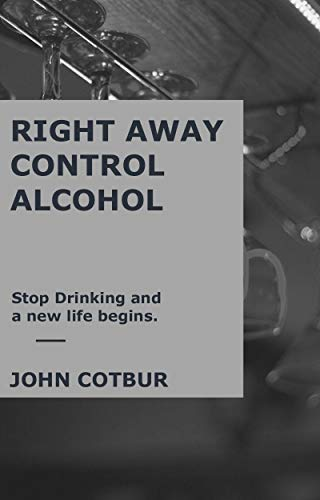 RIGHT AWAY CONTROL ALCOHOL: Stop drinking and a new life begins (English Edition)