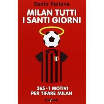 Milan Tutti I Santi Giorni. 365 + 1 Motivi Per Tifare Milan