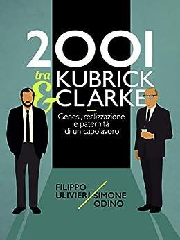 2001 tra Kubrick e Clarke: Genesi, realizzazione e paternità di un capolavoro di [Ulivieri, Filippo, Odino, Simone]