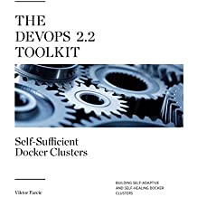 The Devops 2.2 Toolkit: Self-sufficient Docker Clusters: Building Self-adaptive and Self-healing Docker Clusters: Volume 3 (The Devops Toolkit Series)