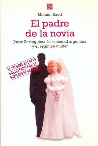 El padre de la novia/Father of the Bride: Jorge Zorreguieta, la sociedad argentina y el regimen militar por Michiel Baud