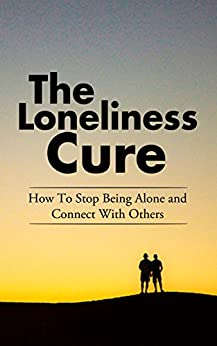 The Loneliness Cure: How To Stop Being Alone and Connect With Others by [Williams, Mark]
