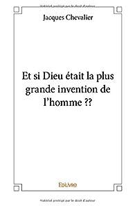 Et si Dieu était la plus grande invention de l'homme ?? par Jacques Chevalier