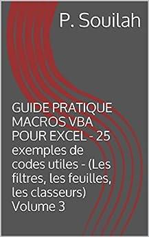 GUIDE PRATIQUE MACROS VBA POUR EXCEL - 25 exemples de codes utiles - (Les filtres, les feuilles, les classeurs) Volume 3 par [Souilah, P.]