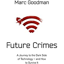 Future Crimes: A Journey To The Dark Side of Technology – and How To Survive It