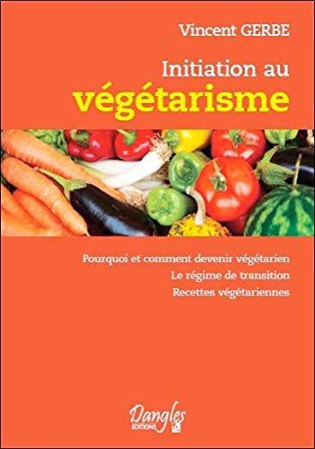 Initiation au végétarisme : Pourquoi et comment devenir végétarien par Vincent Gerbe