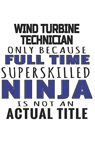 Wind Turbine Technician Only Because Full Time Superskilled Ninja Is Not An  Actual Title: Notebook: Awesome Wind Turbine Technician Notebook, Journal