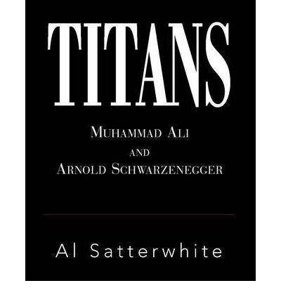 [(Titans: Muhammad Ali and Arnold Schwarzenegger)] [ By (author) Al Satterwhite ] [January, 2009]