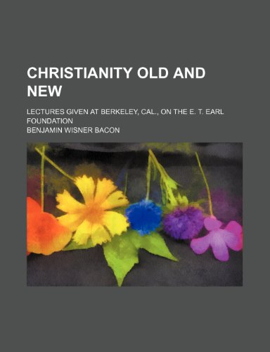 Christianity Old and New; Lectures Given at Berkeley, Cal., on the E. T. Earl Foundation