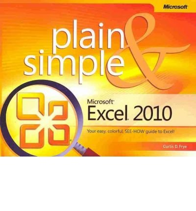 [(Microsoft Excel 2010 Plain & Simple: Learn the Simplest Ways to Get Things Done with Microsoft Excel 2010!)] [by: Curtis D. Frye]