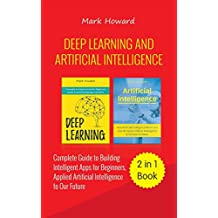 Deep Learning and Artificial Intelligence: A Complete Guide to Building Intelligent Apps for Beginners, Applied Artificial Intelligence to Our Future (2 in 1 Book)