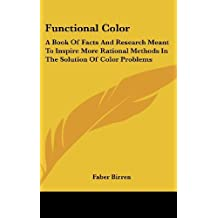 Functional Color: A Book of Facts and Research Meant to Inspire More Rational Methods in the Solution of Color Problems by Faber Birren (2007-07-31)