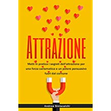 Attrazione: Metti in pratica i segreti dell'attrazione per una forza carismatica e un potere persuasivo fuori dal comune