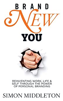 Brand New You: Reinventing Work, Life & Self through the Power of Personal Branding by [Middleton, Simon]