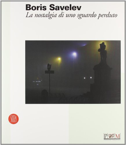 Boris Savelev. La nostalgia di uno sguardo perduto. Catalogo della mostra (Reggio Emilia, 19 febbraio-9 aprile 2006). Ediz. italiana e inglese (Arte moderna. Cataloghi)