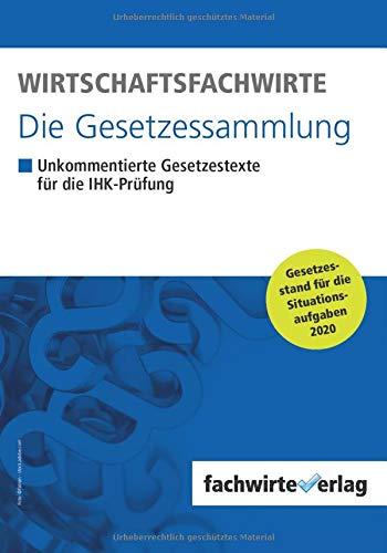 Wirtschaftsfachwirte - Die Gesetzessammlung: Unkommentierte Gesetzestexte für die IHK-Prüfung der Situationsaufgaben 2020