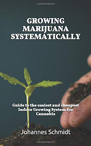 GROWING MARIJUANA SYSTEMATICALLY: Guide to the easiest and cheapest Indoor Growing System for Cannabis (CBD and THC, Hemp Farming, Cannabis for Dummies, Marijuana Cultivation, Indoor Grow Equipment)