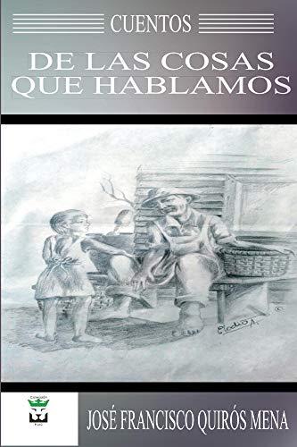 Cuentos de las cosas que hablamos por Jose Quiros Mena