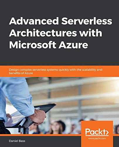 Advanced Serverless Architectures with Microsoft Azure: Design complex serverless systems quickly with the scalability and benefits of Azure