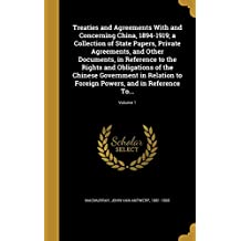 Treaties and Agreements With and Concerning China, 1894-1919; a Collection of State Papers, Private Agreements, and Other Documents, in Reference to ... to Foreign Powers, and in Reference To...