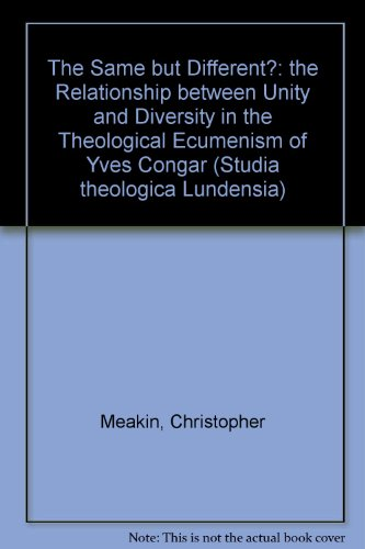 The Same but Different?: the Relationship between Unity and Diversity in the Theological Ecumenism of Yves Congar (Studia theologica Lundensia) Meakin Studio
