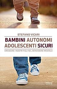 Bambini autonomi, adolescenti sicuri: Crescere i nostri figli nel benessere mentale